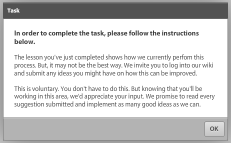 The lesson you've just completed shows how we currently perfom this process. But, it may not be the best way. We invite you to log into our wiki and submit any ideas you might have on how this can be improved.    This is voluntary. You don't have to do this. But knowing that you'll be working in this area, we'd appreciate your input. We promise to read every suggestion submitted and implement as many good ideas as we can.